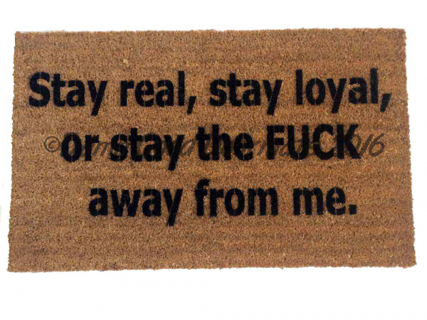 Stay real, stay loyal, or stay the FUCK away from me.