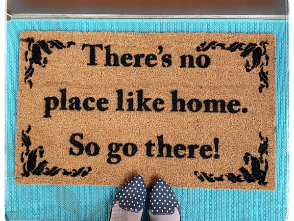 There's no place like home, so go there! funny rude doormat