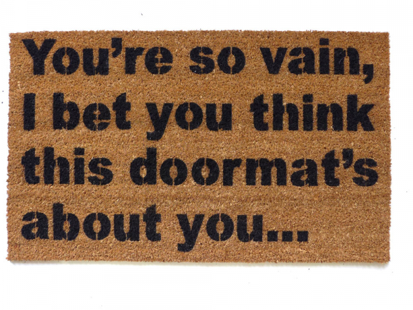 You're so vain... I bet you think this doormat's about you. Ha!