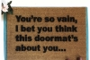 You're so vain... I bet you think this doormat's about you! Love Carly Simon (: