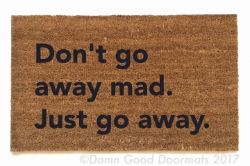 don't go away mad. Just go away. Blondie- doormat