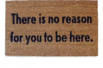 There is no reason for you to be here. nope  doormat