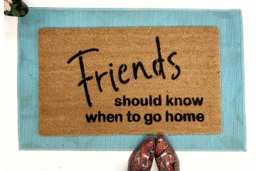 Friends should know when to go home™